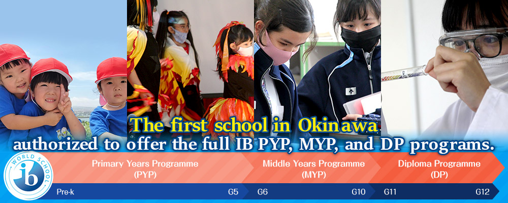 The first school in Okinawa authorized to offer the full IB PYP, MYP, and DP programs.